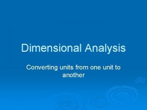 Dimensional Analysis Converting units from one unit to