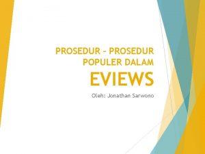 PROSEDUR PROSEDUR POPULER DALAM EVIEWS Oleh Jonathan Sarwono