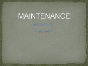 MAINTENANCE ORUN BLEN 2009503016 WHAT IS MAINTENANCE Maintenance