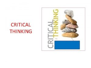CRITICAL THINKING Objectives Participants will be able to