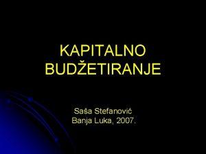 KAPITALNO BUDETIRANJE Saa Stefanovi Banja Luka 2007 PITANJA