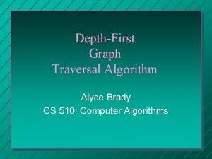 DepthFirst Graph Traversal Algorithm Alyce Brady CS 510
