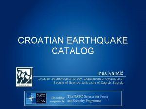 CROATIAN EARTHQUAKE CATALOG Ines Ivani Croatian Seismological Survey