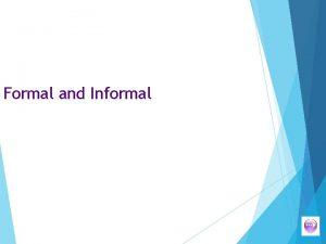 Formal and Informal Formal and informal We vary