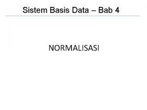 Sistem Basis Data Bab 4 NORMALISASI Normalisasi Normalisasi