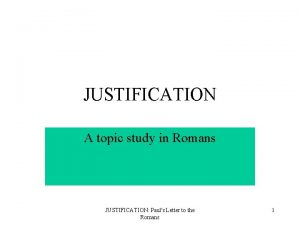 JUSTIFICATION A topic study in Romans JUSTIFICATION Pauls