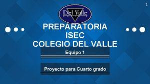 1 PREPARATORIA ISEC COLEGIO DEL VALLE Equipo 1