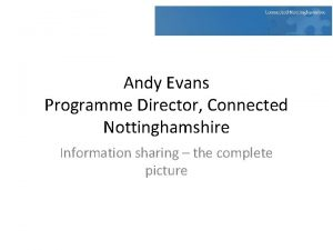 Andy Evans Programme Director Connected Nottinghamshire Information sharing