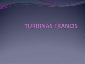 TURBINAS FRANCIS HISTORIA La turbina Francis fue desarrollada