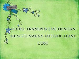 MODEL TRANSPORTASI DENGAN MENGGUNAKAN METODE LEAST COST Disusun