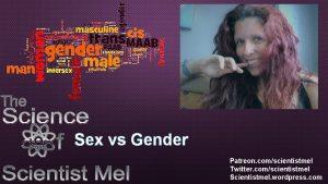 Sex vs Gender Patreon comscientistmel Twitter comscientistmel Scientistmel