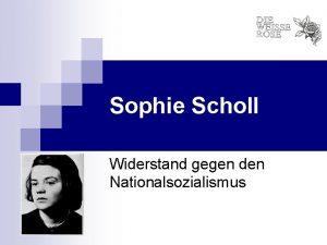 Sophie Scholl Widerstand gegen den Nationalsozialismus Sophie Scholl