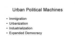 Urban Political Machines Immigration Urbanization Industrialization Expanded Democracy