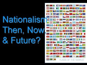 Nationalism Then Now Future Unification THEN Germany Germany