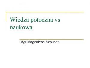 Wiedza potoczna vs naukowa Mgr Magdalena Szpunar Wiedza