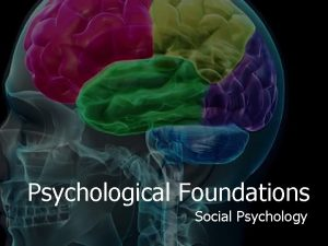 Psychological Foundations Social Psychology Social Psychology examines how