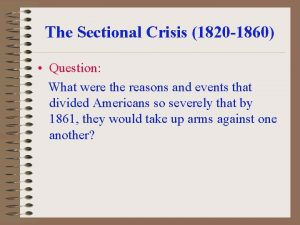 The Sectional Crisis 1820 1860 Question What were