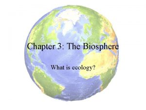 Chapter 3 The Biosphere What is ecology Ecology
