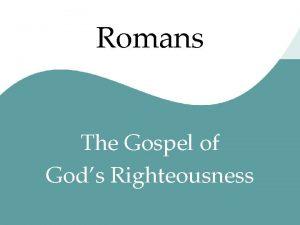 Romans The Gospel of Gods Righteousness Romans in