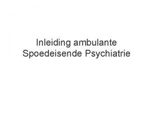Inleiding ambulante Spoedeisende Psychiatrie Inleiding ambulante Spoedeisende Psychiatrie