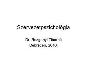 Szervezetpszicholgia Dr Rozgonyi Tiborn Debrecen 2010 Szervezetpszicholgiai modellek
