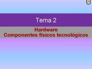 Tema 2 Hardware Componentes fsicos tecnolgicos Hardware Componentes