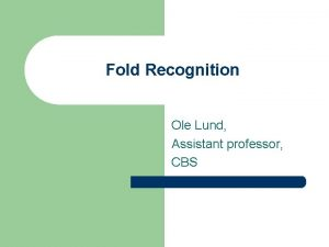 Fold Recognition Ole Lund Assistant professor CBS Fold