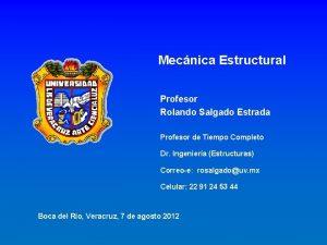 Mecnica Estructural Profesor Rolando Salgado Estrada Profesor de