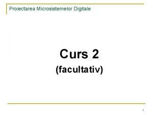 Proiectarea Microsistemelor Digitale Curs 2 facultativ 1 Proiectarea