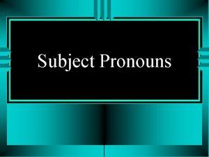 Subject Pronouns Subject Pronouns u The subject of