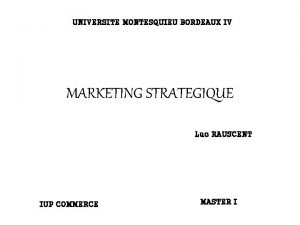 UNIVERSITE MONTESQUIEU BORDEAUX IV MARKETING STRATEGIQUE Luc RAUSCENT