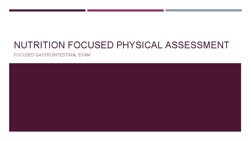 NUTRITION FOCUSED PHYSICAL ASSESSMENT FOCUSED GASTROINTESTINAL EXAM OBJECTIVES
