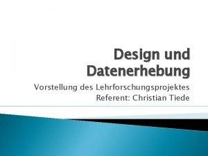 Design und Datenerhebung Vorstellung des Lehrforschungsprojektes Referent Christian