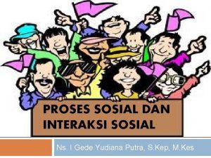 PROSES SOSIAL DAN INTERAKSI SOSIAL Ns I Gede