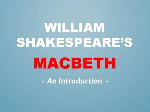 WILLIAM SHAKESPEARES MACBETH An Introduction WHAT PREEXISTING KNOWLEDGE