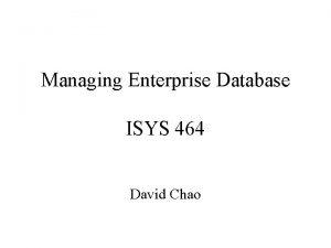 Managing Enterprise Database ISYS 464 David Chao Introduction