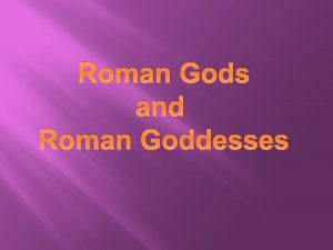 Roman Gods and Roman Goddesses The Romans prayed