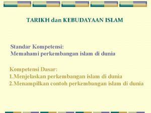 TARIKH dan KEBUDAYAAN ISLAM Standar Kompetensi Memahami perkembangan