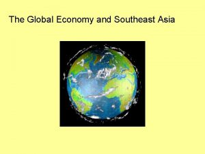 The Global Economy and Southeast Asia Global Economy