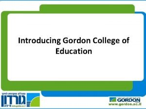 Introducing Gordon College of Education Gordon College of