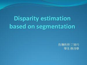 Disparity estimation based on segmentation Outline Introduction Segmentation