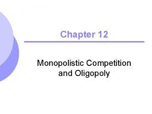 Chapter 12 Monopolistic Competition and Oligopoly Monopolistic Competition