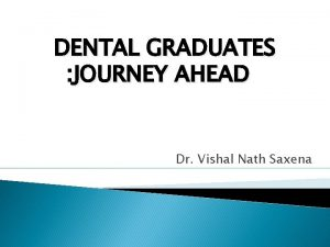 DENTAL GRADUATES JOURNEY AHEAD Dr Vishal Nath Saxena
