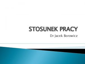 STOSUNEK PRACY Dr Jacek Borowicz Stosunek pracy definicja