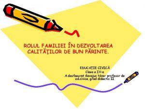 ROLUL FAMILIEI N DEZVOLTAREA CALITILOR DE BUN PRINTE
