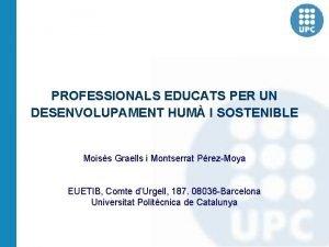 PROFESSIONALS EDUCATS PER UN DESENVOLUPAMENT HUM I SOSTENIBLE
