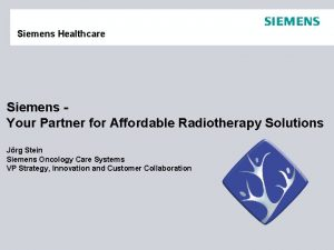 Siemens Healthcare Siemens Your Partner for Affordable Radiotherapy
