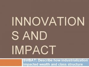 INNOVATION S AND IMPACT SWBAT Describe how industrialization