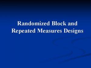 Randomized Block and Repeated Measures Designs Block Designs