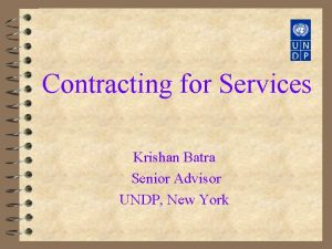 Contracting for Services Krishan Batra Senior Advisor UNDP